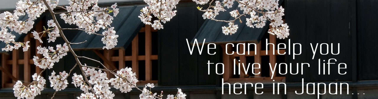 We can help you to live your life here in Japan